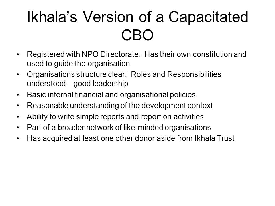 Ikhala's Version of a Capacitated CBO Registered with NPO Directorate: Has their own constitution and used to guide the organisation Organisations structure clear: Roles and Responsibilities understood – good leadership Basic internal financial and organisational policies Reasonable understanding of the development context Ability to write simple reports and report on activities Part of a broader network of like-minded organisations Has acquired at least one other donor aside from Ikhala Trust