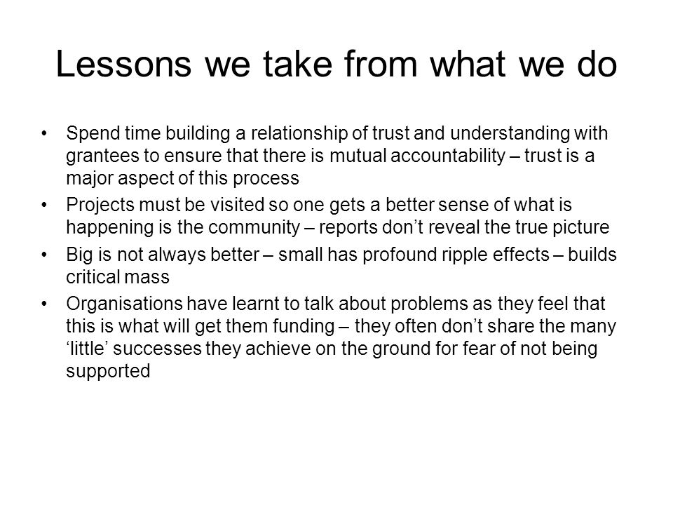 Lessons we take from what we do Spend time building a relationship of trust and understanding with grantees to ensure that there is mutual accountability – trust is a major aspect of this process Projects must be visited so one gets a better sense of what is happening is the community – reports don't reveal the true picture Big is not always better – small has profound ripple effects – builds critical mass Organisations have learnt to talk about problems as they feel that this is what will get them funding – they often don't share the many 'little' successes they achieve on the ground for fear of not being supported