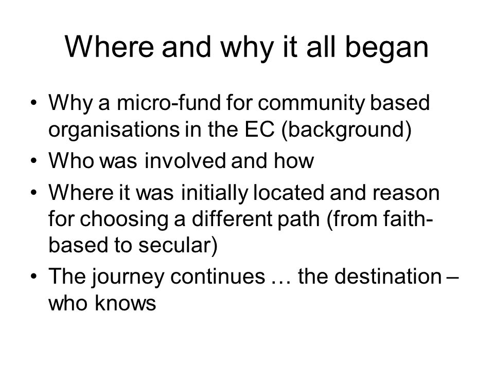 Where and why it all began Why a micro-fund for community based organisations in the EC (background) Who was involved and how Where it was initially located and reason for choosing a different path (from faith- based to secular) The journey continues … the destination – who knows