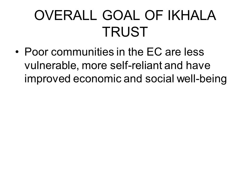 OVERALL GOAL OF IKHALA TRUST Poor communities in the EC are less vulnerable, more self-reliant and have improved economic and social well-being