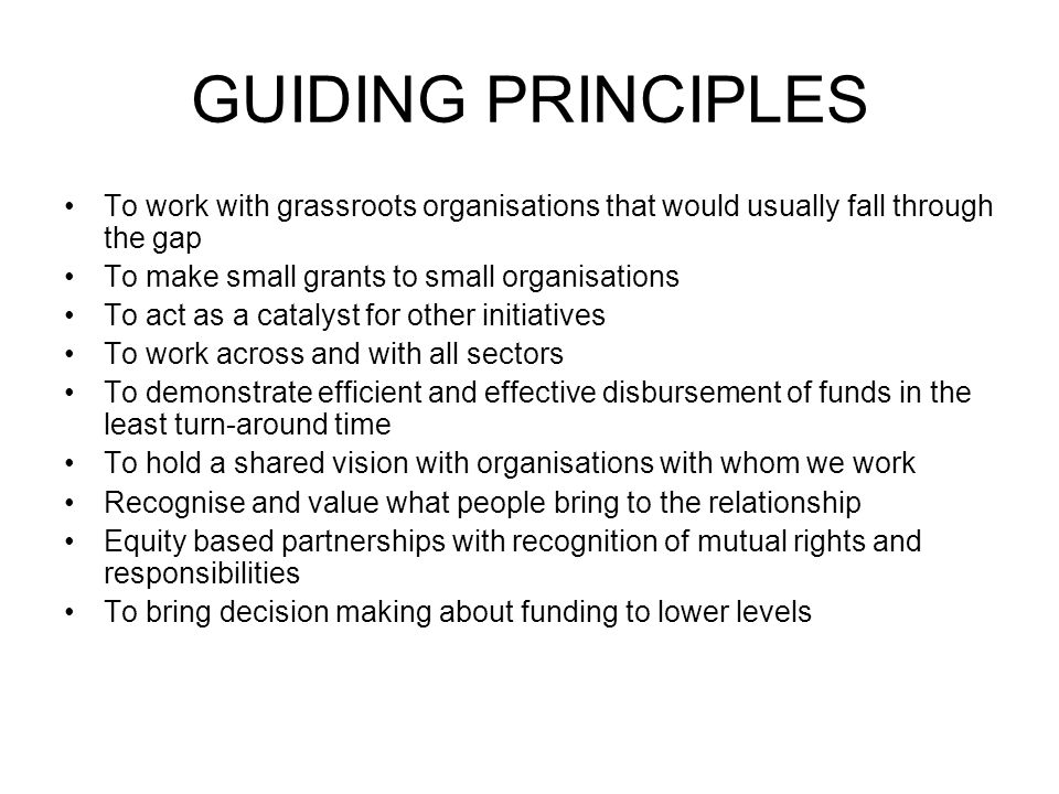 GUIDING PRINCIPLES To work with grassroots organisations that would usually fall through the gap To make small grants to small organisations To act as a catalyst for other initiatives To work across and with all sectors To demonstrate efficient and effective disbursement of funds in the least turn-around time To hold a shared vision with organisations with whom we work Recognise and value what people bring to the relationship Equity based partnerships with recognition of mutual rights and responsibilities To bring decision making about funding to lower levels
