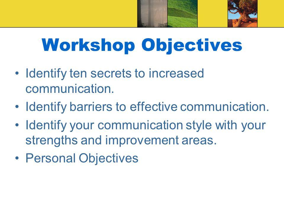 Workshop Objectives Identify ten secrets to increased communication.