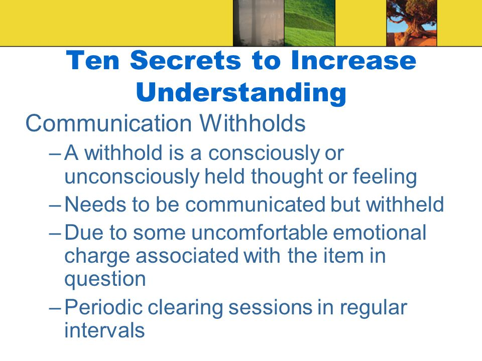 Ten Secrets to Increase Understanding Self-Awareness –Be aware of your own feelings, values, needs, desires, and motives –Knowing yourself is critical