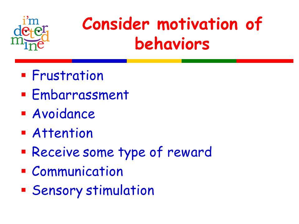 Consider motivation of behaviors  Frustration  Embarrassment  Avoidance  Attention  Receive some type of reward  Communication  Sensory stimulation