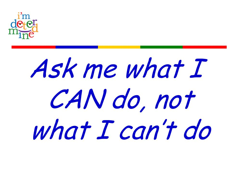 Ask me what I CAN do, not what I can't do