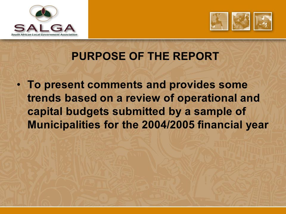 PURPOSE OF THE REPORT To present comments and provides some trends based on a review of operational and capital budgets submitted by a sample of Municipalities for the 2004/2005 financial year