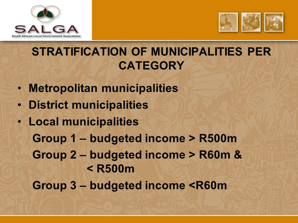 STRATIFICATION OF MUNICIPALITIES PER CATEGORY Metropolitan municipalities District municipalities Local municipalities Group 1 – budgeted income > R500m Group 2 – budgeted income > R60m & < R500m Group 3 – budgeted income <R60m