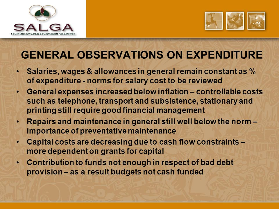 GENERAL OBSERVATIONS ON EXPENDITURE Salaries, wages & allowances in general remain constant as % of expenditure - norms for salary cost to be reviewed General expenses increased below inflation – controllable costs such as telephone, transport and subsistence, stationary and printing still require good financial management Repairs and maintenance in general still well below the norm – importance of preventative maintenance Capital costs are decreasing due to cash flow constraints – more dependent on grants for capital Contribution to funds not enough in respect of bad debt provision – as a result budgets not cash funded