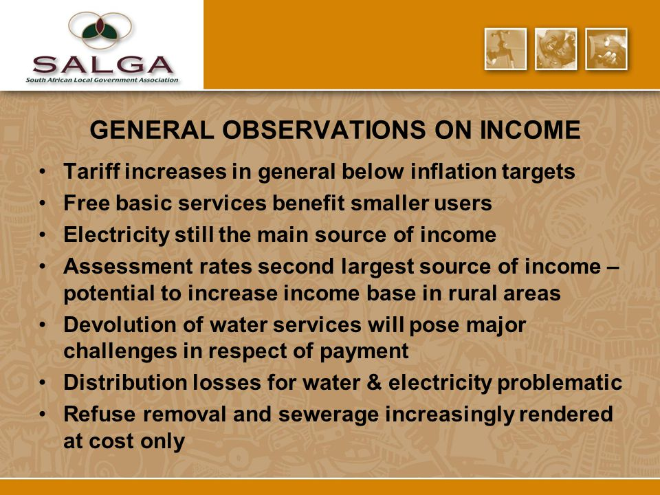 GENERAL OBSERVATIONS ON INCOME Tariff increases in general below inflation targets Free basic services benefit smaller users Electricity still the main source of income Assessment rates second largest source of income – potential to increase income base in rural areas Devolution of water services will pose major challenges in respect of payment Distribution losses for water & electricity problematic Refuse removal and sewerage increasingly rendered at cost only
