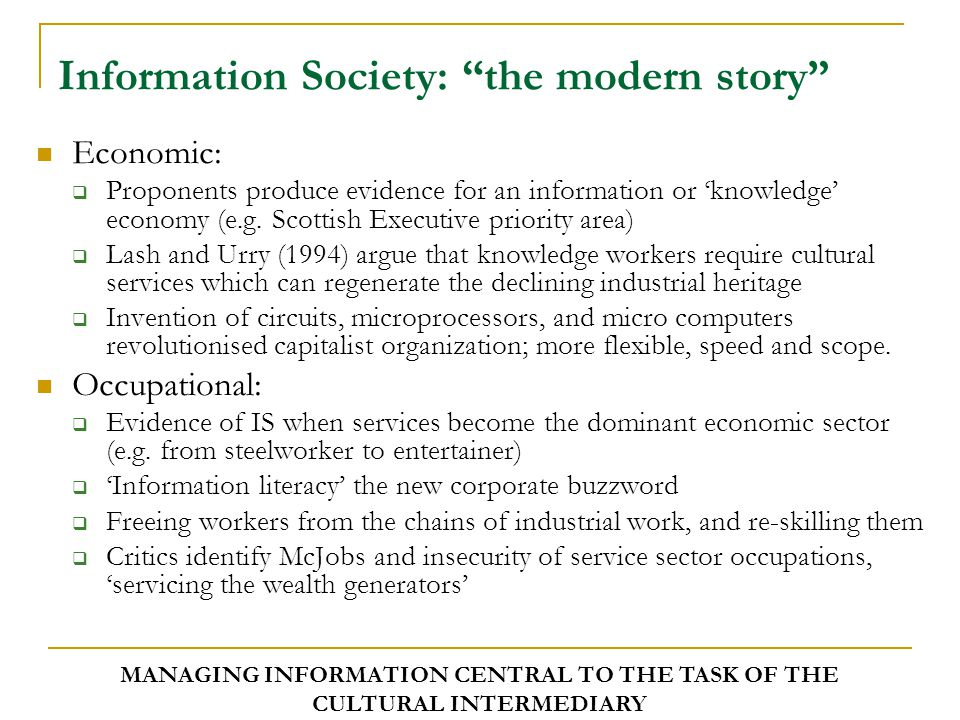 Information Society: the modern story Spatial:  Processing and distribution of information requires/reinforces need for interdependency, immediacy, interactivity, simulantaneity and speed (Virilio, 2000)  Emphasises a shrinking world identifiable by a time/space compression (Harvey, 1992)  Temporal and spatial boundaries de-stabilised, problematising 'modern' concepts e.g.