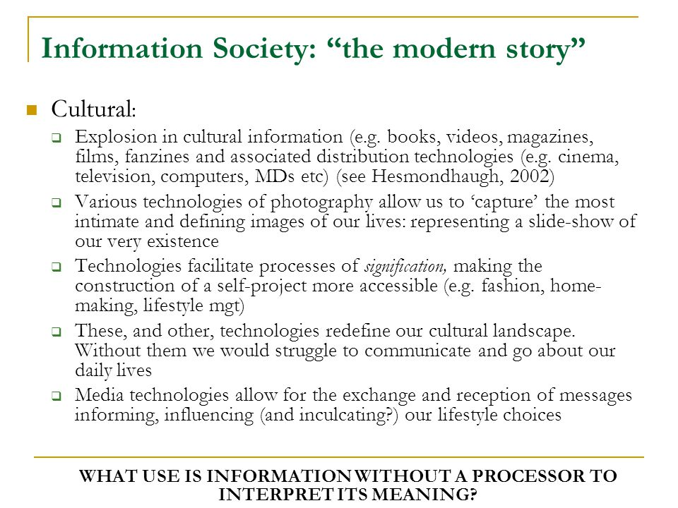 Information Society: Key questions Accounts of IS assume the benefits of technology will be distributed in a roughly equitable manner, but what about the role of IT in control and surveillance of our consumption and lifestyle.