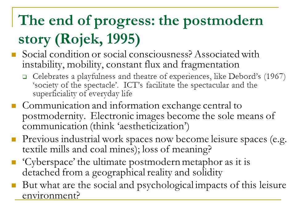 The end of progress: the postmodern story (Rojek, 1995) Social condition or social consciousness.