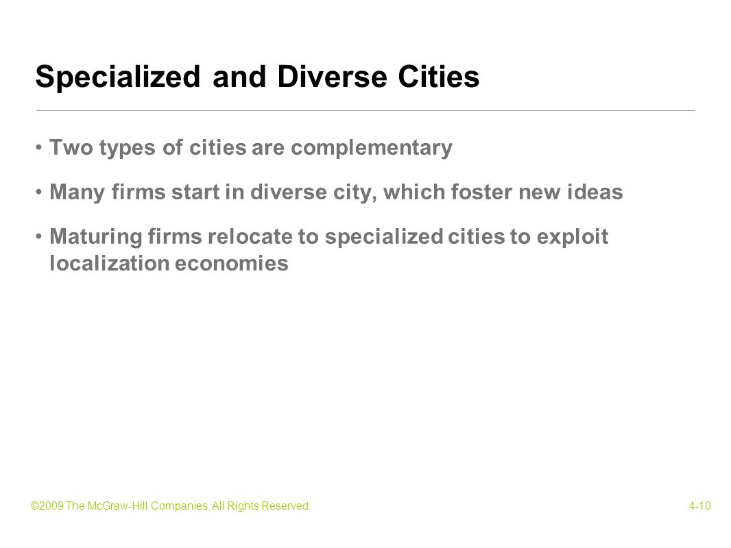 ©2009 The McGraw-Hill Companies, All Rights Reserved4-10 Two types of cities are complementary Many firms start in diverse city, which foster new ideas Maturing firms relocate to specialized cities to exploit localization economies Specialized and Diverse Cities