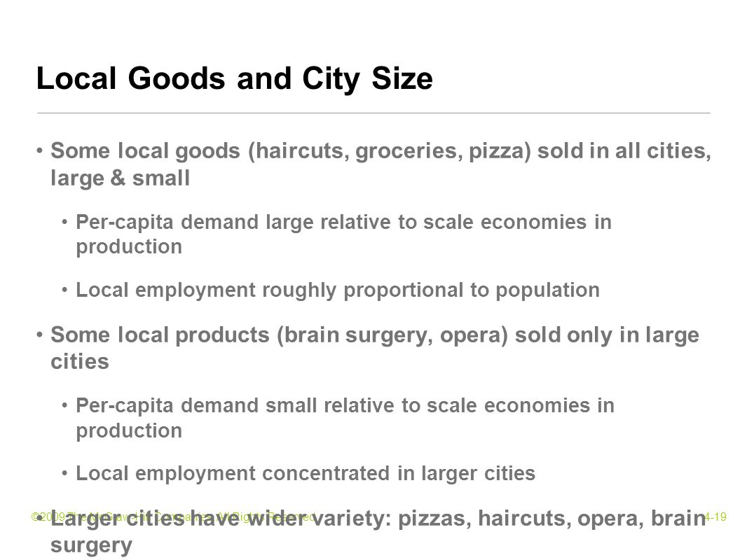 ©2009 The McGraw-Hill Companies, All Rights Reserved4-19 Some local goods (haircuts, groceries, pizza) sold in all cities, large & small Per-capita demand large relative to scale economies in production Local employment roughly proportional to population Some local products (brain surgery, opera) sold only in large cities Per-capita demand small relative to scale economies in production Local employment concentrated in larger cities Larger cities have wider variety: pizzas, haircuts, opera, brain surgery Local Goods and City Size