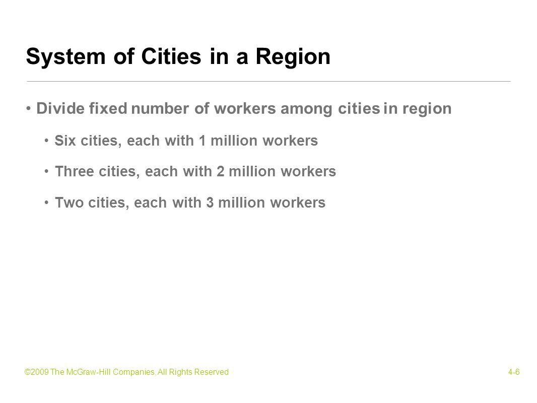 ©2009 The McGraw-Hill Companies, All Rights Reserved4-6 Divide fixed number of workers among cities in region Six cities, each with 1 million workers Three cities, each with 2 million workers Two cities, each with 3 million workers System of Cities in a Region