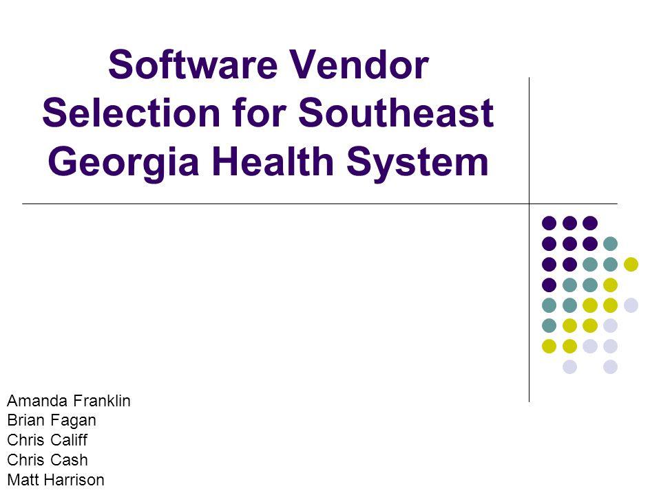 Software Vendor Selection for Southeast Georgia Health System Amanda Franklin Brian Fagan Chris Califf Chris Cash Matt Harrison
