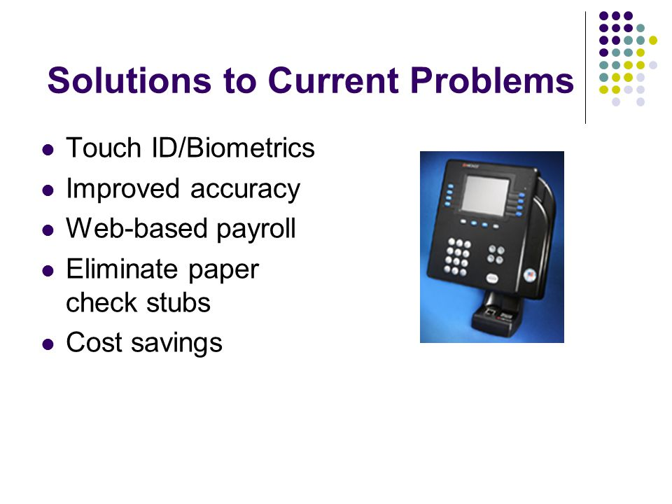Solutions to Current Problems Touch ID/Biometrics Improved accuracy Web-based payroll Eliminate paper check stubs Cost savings