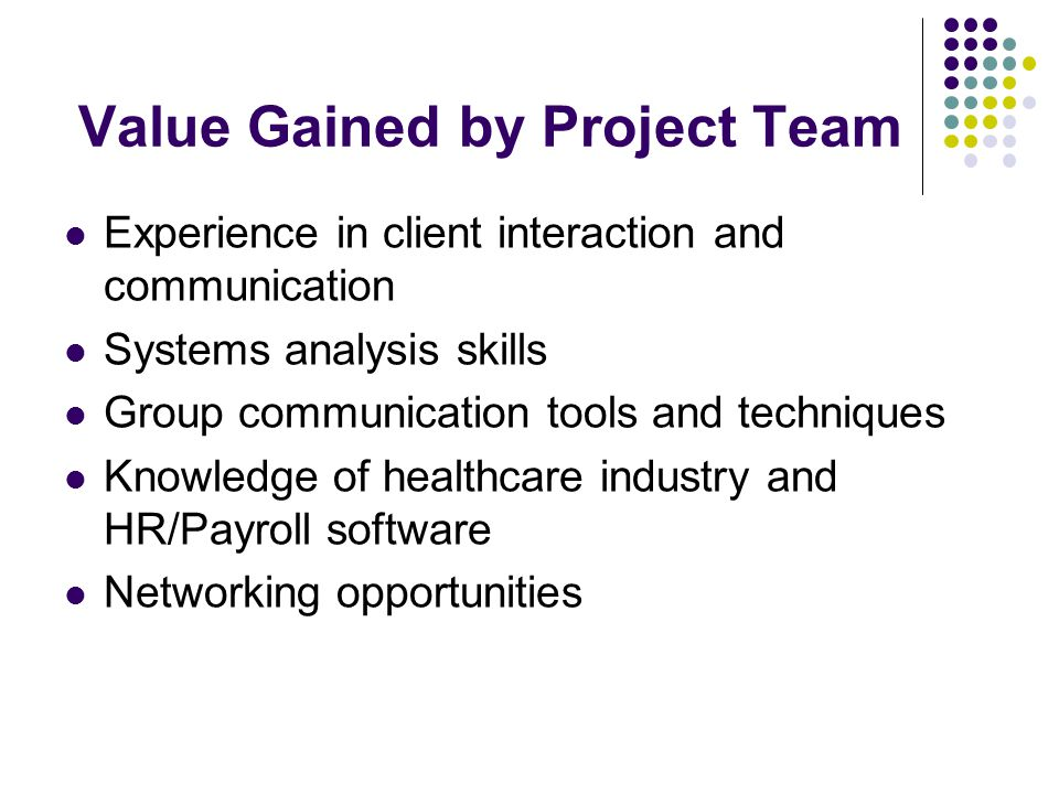 Value Gained by Project Team Experience in client interaction and communication Systems analysis skills Group communication tools and techniques Knowledge of healthcare industry and HR/Payroll software Networking opportunities