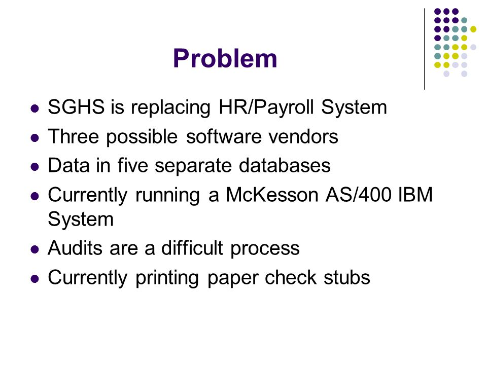 Problem SGHS is replacing HR/Payroll System Three possible software vendors Data in five separate databases Currently running a McKesson AS/400 IBM System Audits are a difficult process Currently printing paper check stubs