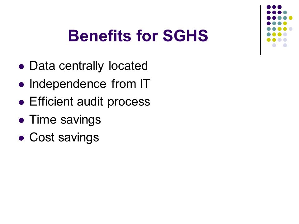 Benefits for SGHS Data centrally located Independence from IT Efficient audit process Time savings Cost savings