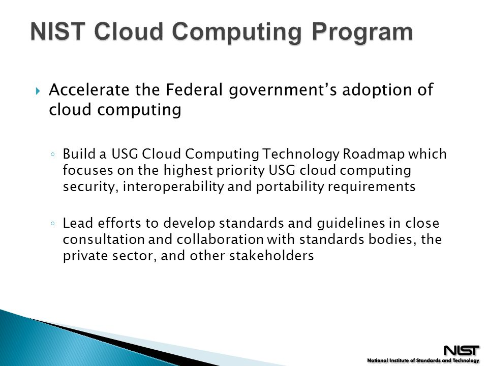  Accelerate the Federal government's adoption of cloud computing ◦ Build a USG Cloud Computing Technology Roadmap which focuses on the highest priori