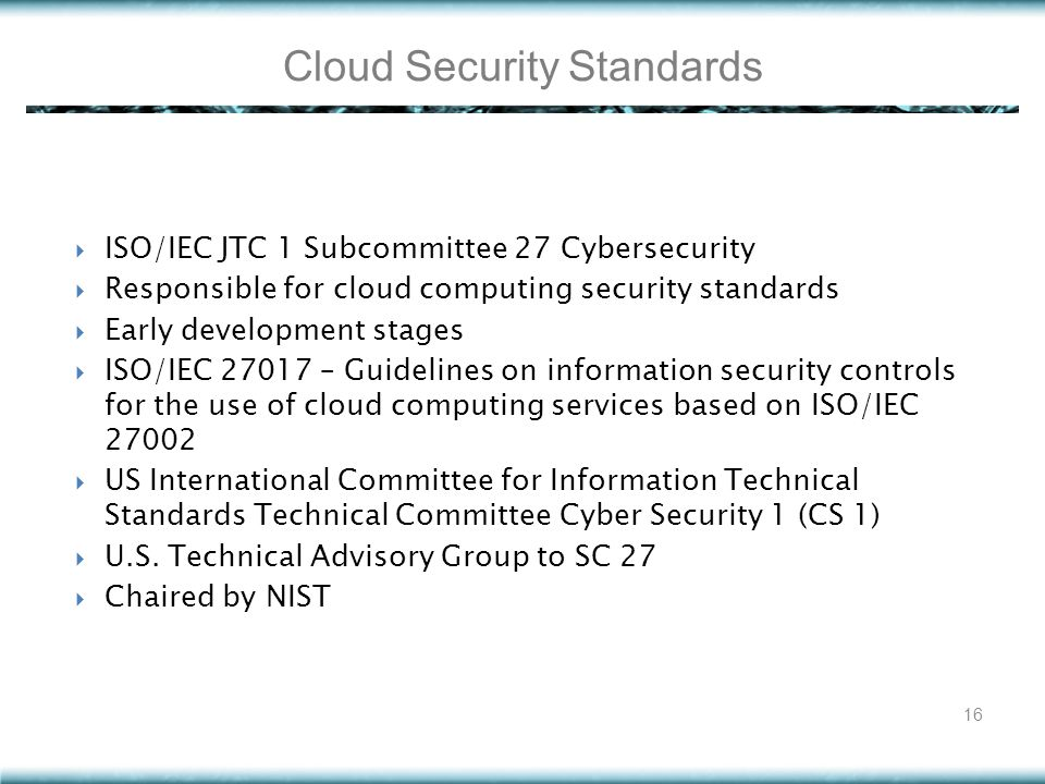  ISO/IEC JTC 1 Subcommittee 27 Cybersecurity  Responsible for cloud computing security standards  Early development stages  ISO/IEC 27017 – Guidel