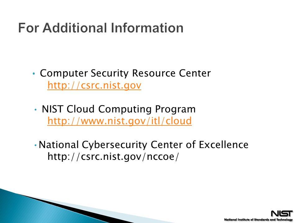 For Additional Information Computer Security Resource Center http://csrc.nist.gov http://csrc.nist.gov NIST Cloud Computing Program http://www.nist.gov/itl/cloud http://www.nist.gov/itl/cloud National Cybersecurity Center of Excellence http://csrc.nist.gov/nccoe/