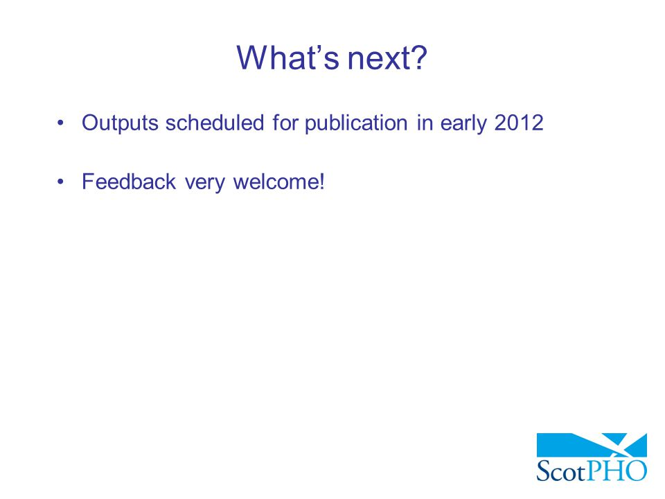 What's next? Outputs scheduled for publication in early 2012 Feedback very welcome!