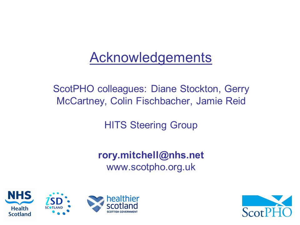 Acknowledgements ScotPHO colleagues: Diane Stockton, Gerry McCartney, Colin Fischbacher, Jamie Reid HITS Steering Group rory.mitchell@nhs.net www.scotpho.org.uk