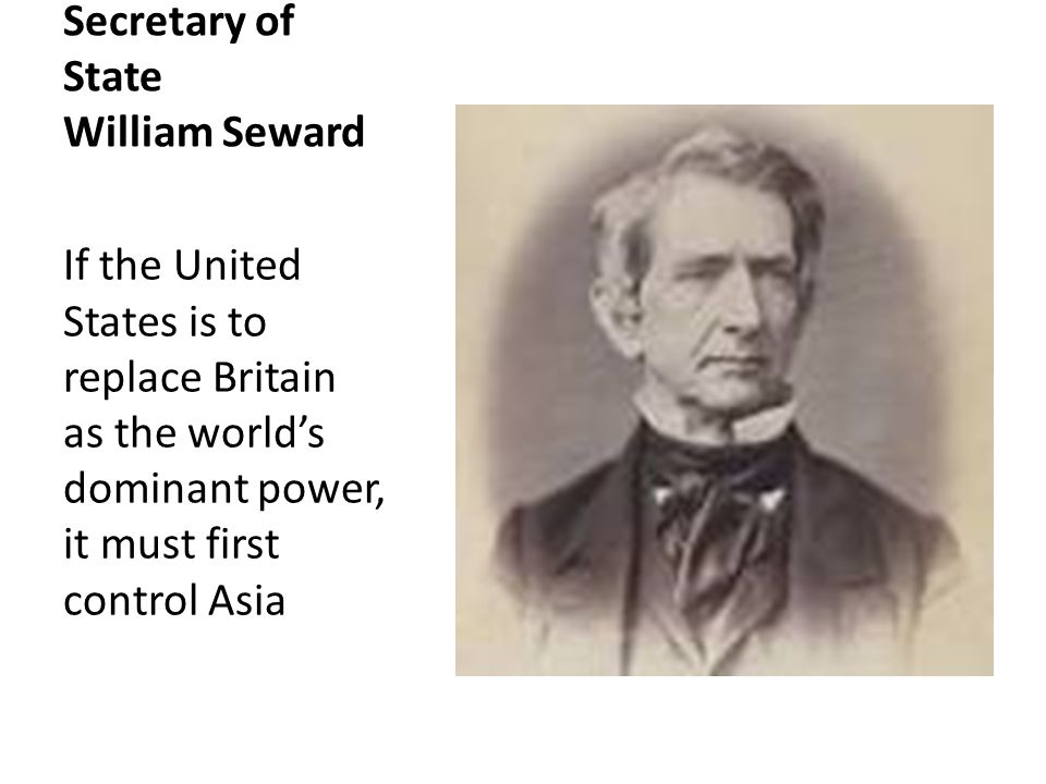 Secretary of State William Seward If the United States is to replace Britain as the world's dominant power, it must first control Asia