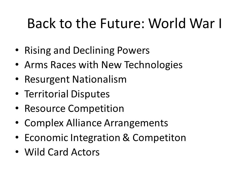 Back to the Future: World War I Rising and Declining Powers Arms Races with New Technologies Resurgent Nationalism Territorial Disputes Resource Competition Complex Alliance Arrangements Economic Integration & Competiton Wild Card Actors