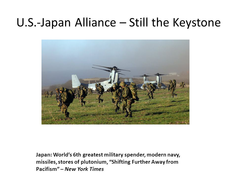 U.S.-Japan Alliance – Still the Keystone Japan: World's 6th greatest military spender, modern navy, missiles, stores of plutonium, Shifting Further Away from Pacifism – New York Times