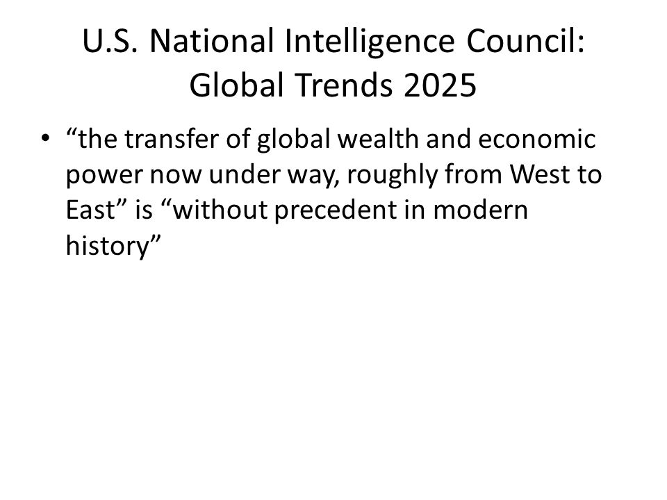 "U.S. National Intelligence Council: Global Trends 2025 ""the transfer of global wealth and economic power now under way, roughly from West to East"" is"