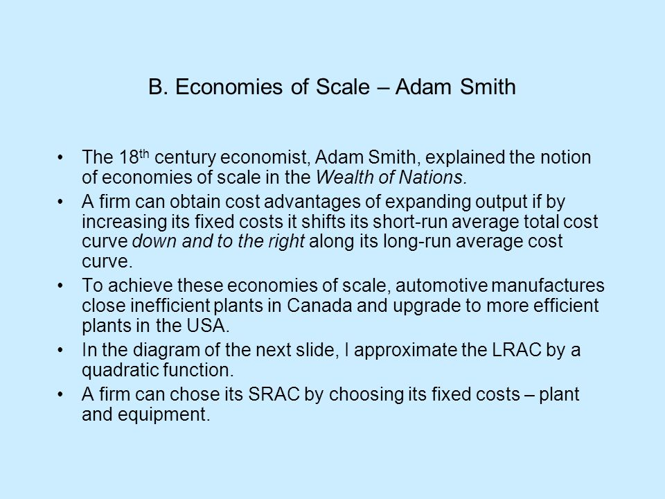 B. Economies of Scale – Adam Smith The 18 th century economist, Adam Smith, explained the notion of economies of scale in the Wealth of Nations. A fir
