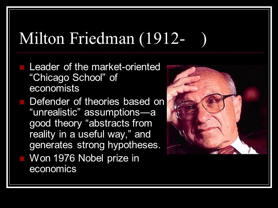 Milton Friedman (1912- ) Leader of the market-oriented Chicago School of economists Defender of theories based on unrealistic assumptions ― a good theory abstracts from reality in a useful way, and generates strong hypotheses.