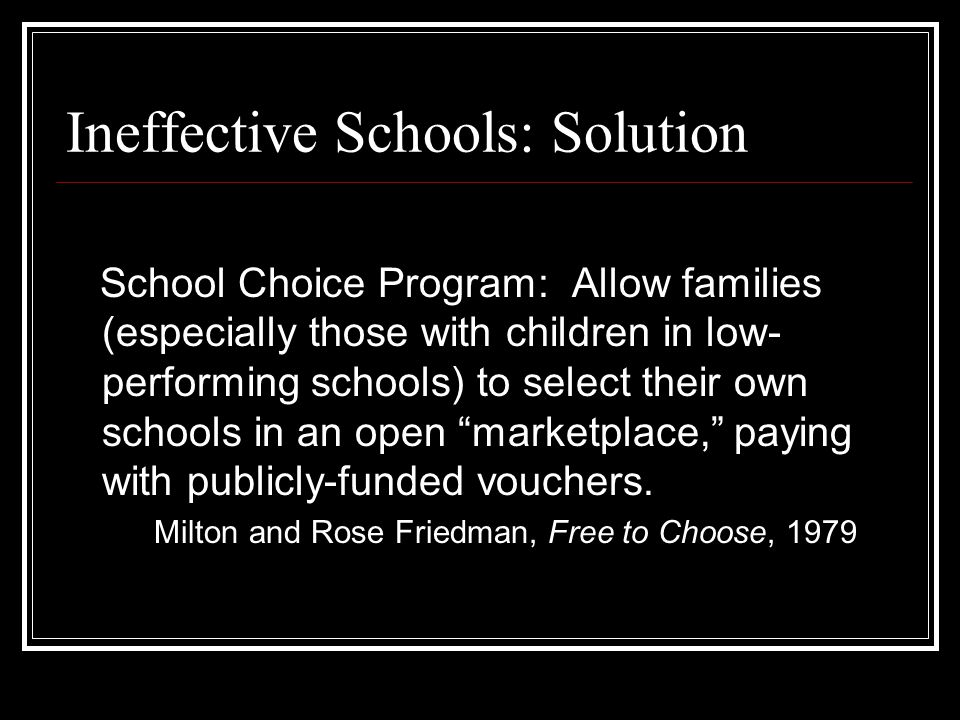 Ineffective Schools: Solution School Choice Program: Allow families (especially those with children in low- performing schools) to select their own schools in an open marketplace, paying with publicly-funded vouchers.