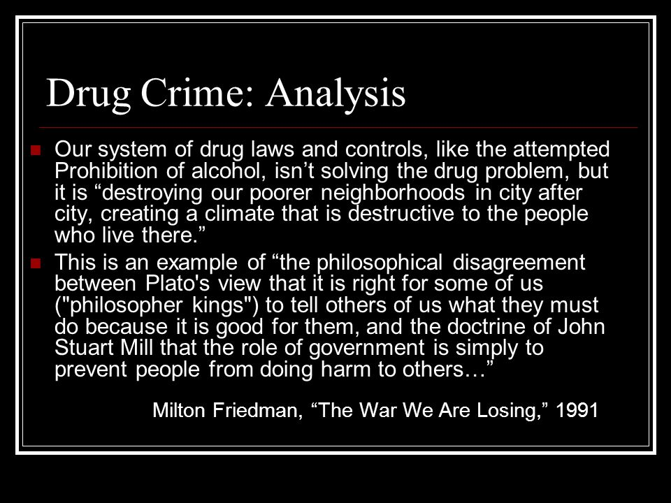Drug Crime: Analysis Our system of drug laws and controls, like the attempted Prohibition of alcohol, isn't solving the drug problem, but it is destroying our poorer neighborhoods in city after city, creating a climate that is destructive to the people who live there. This is an example of the philosophical disagreement between Plato s view that it is right for some of us ( philosopher kings ) to tell others of us what they must do because it is good for them, and the doctrine of John Stuart Mill that the role of government is simply to prevent people from doing harm to others… Milton Friedman, The War We Are Losing, 1991