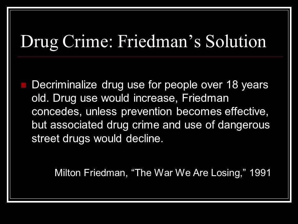 Drug Crime: Friedman's Solution Decriminalize drug use for people over 18 years old.