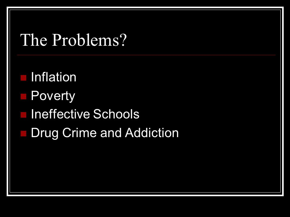 The Problems Inflation Poverty Ineffective Schools Drug Crime and Addiction