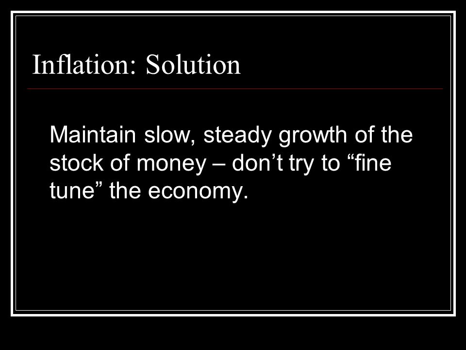 "Inflation: Solution Maintain slow, steady growth of the stock of money – don't try to ""fine tune"" the economy."