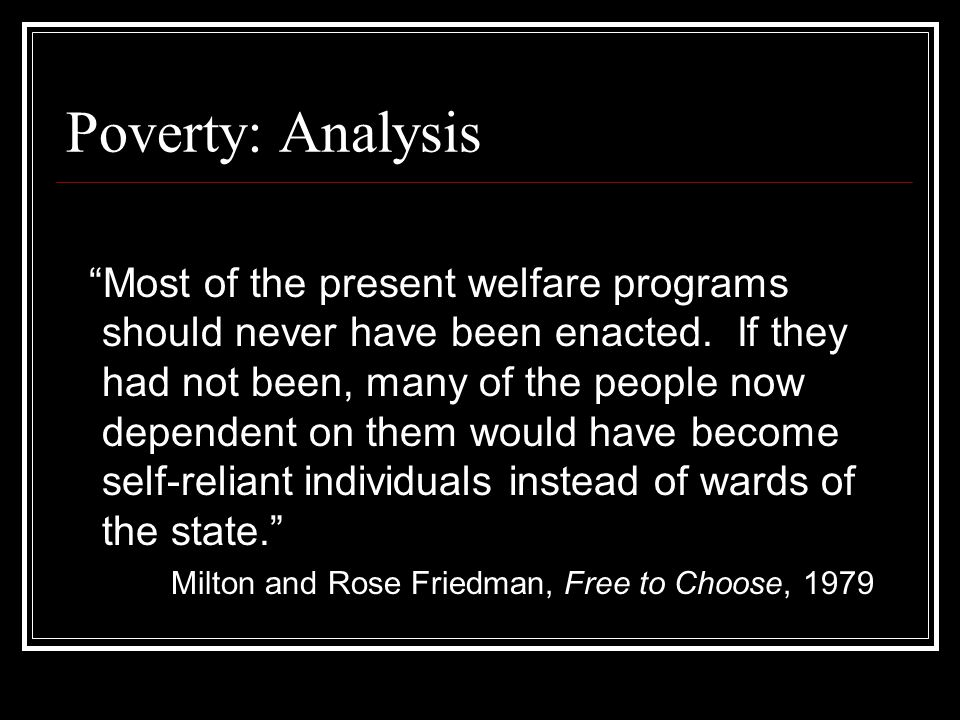 "Poverty: Analysis ""Most of the present welfare programs should never have been enacted. If they had not been, many of the people now dependent on them"