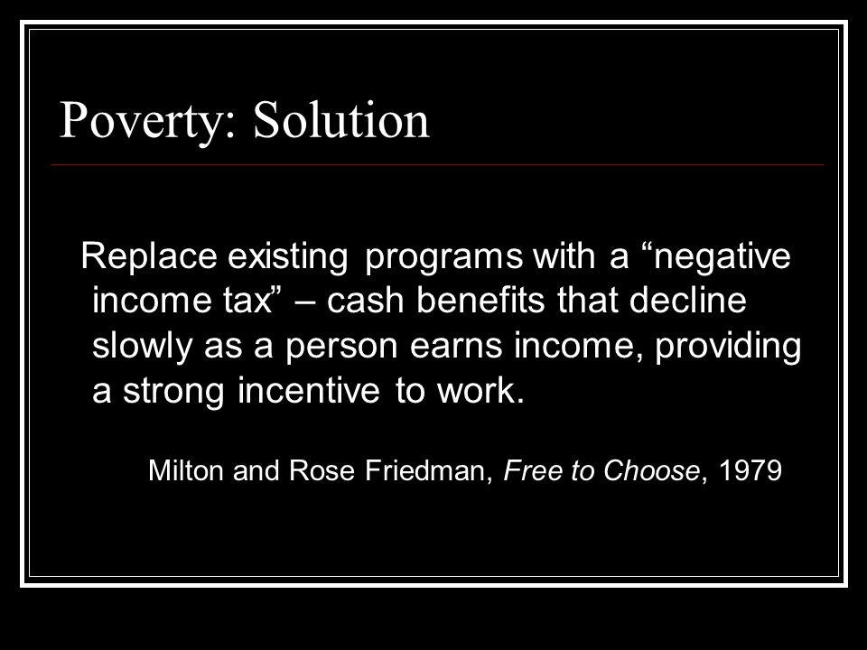 "Poverty: Solution Replace existing programs with a ""negative income tax"" – cash benefits that decline slowly as a person earns income, providing a str"