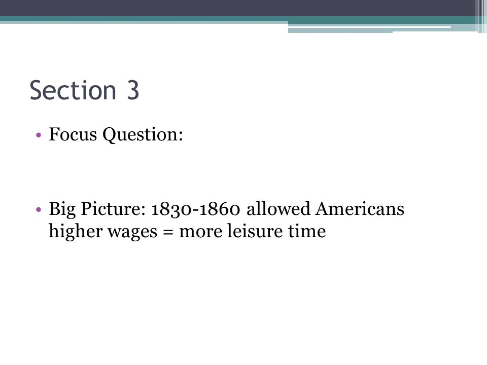 Section 3 Focus Question: Big Picture: 1830-1860 allowed Americans higher wages = more leisure time