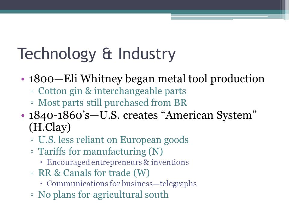 Technology & Industry 1800—Eli Whitney began metal tool production ▫Cotton gin & interchangeable parts ▫Most parts still purchased from BR 1840-1860's—U.S.