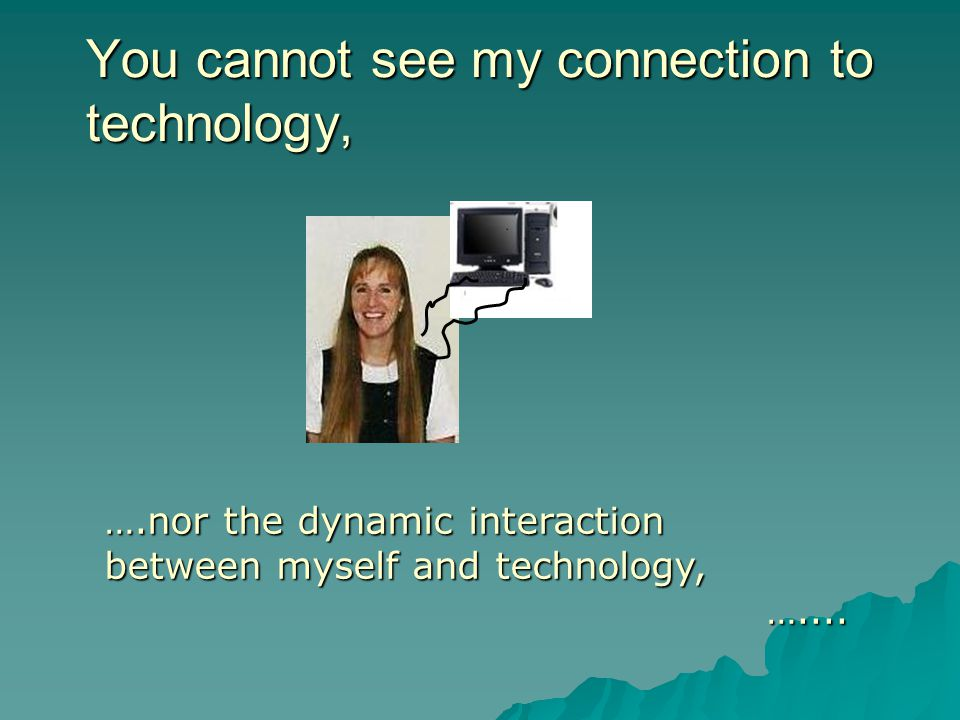 You cannot see my connection to technology, ….nor the dynamic interaction between myself and technology, …....