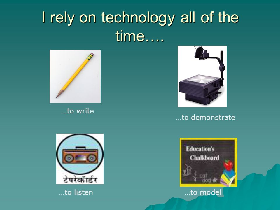 I rely on technology all of the time…. …to write …to demonstrate …to listen…to model