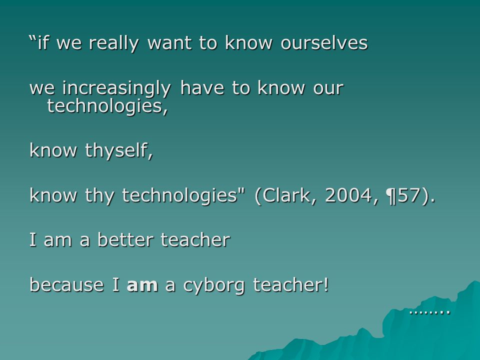 if we really want to know ourselves we increasingly have to know our technologies, know thyself, know thy technologies (Clark, 2004, ¶57).