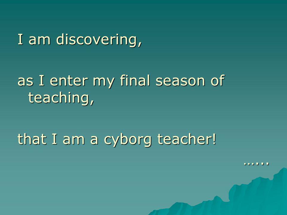 I am discovering, as I enter my final season of teaching, that I am a cyborg teacher! …...