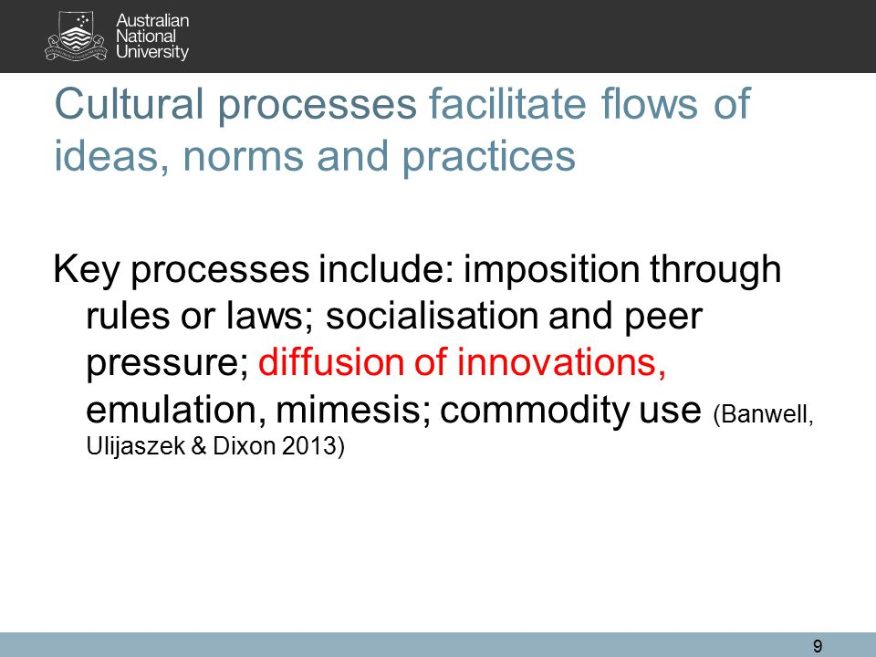 Cultural processes facilitate flows of ideas, norms and practices Key processes include: imposition through rules or laws; socialisation and peer pres