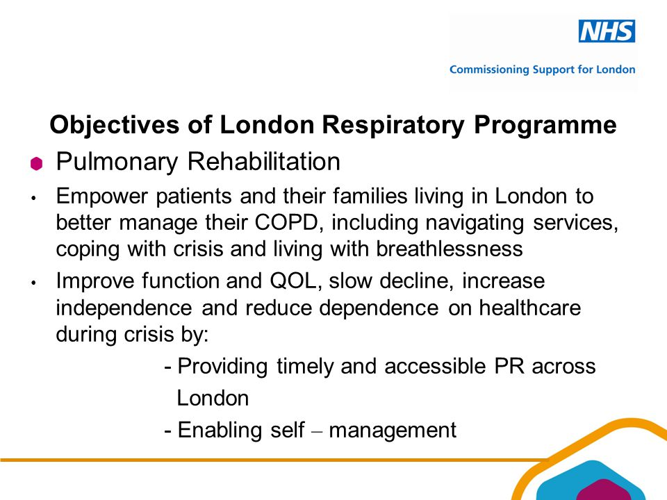 Objectives of London Respiratory Programme Pulmonary Rehabilitation Empower patients and their families living in London to better manage their COPD, including navigating services, coping with crisis and living with breathlessness Improve function and QOL, slow decline, increase independence and reduce dependence on healthcare during crisis by: - Providing timely and accessible PR across London - Enabling self – management